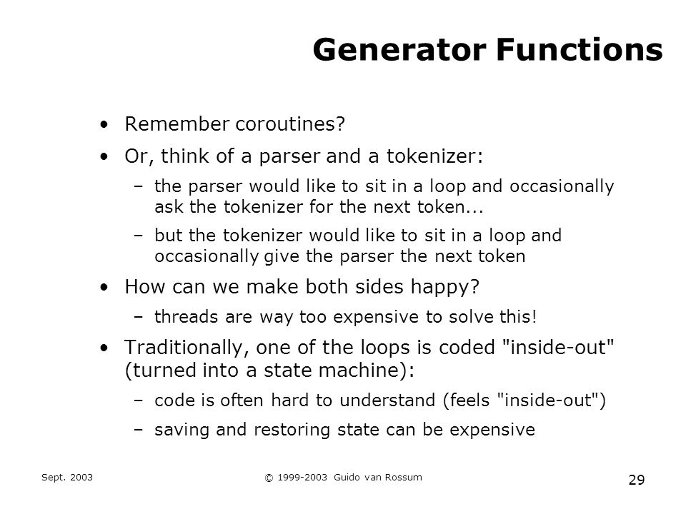 Sept. 2003© 1999-2003 Guido van Rossum 29 Generator Functions Remember coroutines? Or, think of a parser and a tokenizer: –the parser would like to si