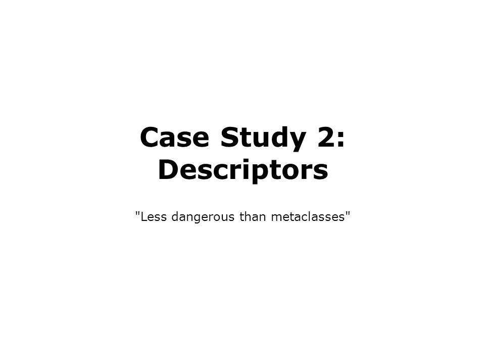 Case Study 2: Descriptors Less dangerous than metaclasses