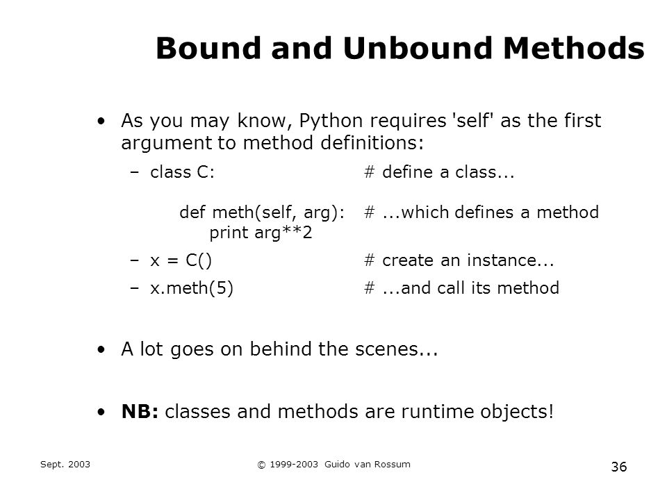 Sept. 2003© 1999-2003 Guido van Rossum 36 Bound and Unbound Methods As you may know, Python requires 'self' as the first argument to method definition