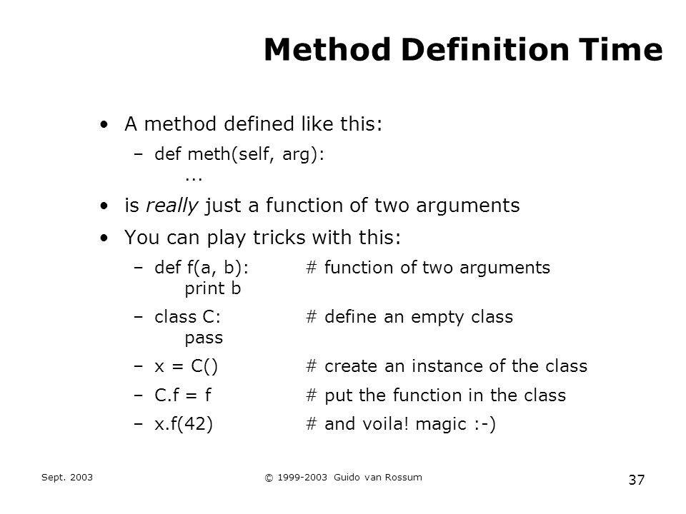 Sept. 2003© 1999-2003 Guido van Rossum 37 Method Definition Time A method defined like this: –def meth(self, arg):... is really just a function of two