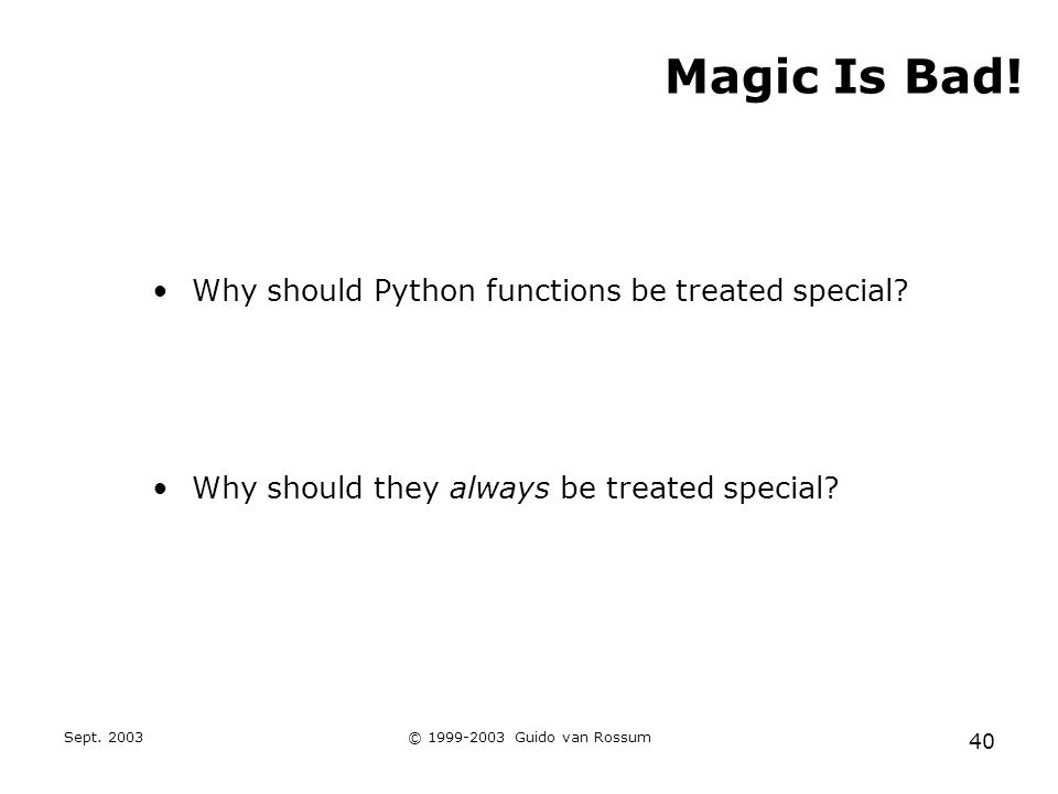 Sept. 2003© 1999-2003 Guido van Rossum 40 Magic Is Bad! Why should Python functions be treated special? Why should they always be treated special?