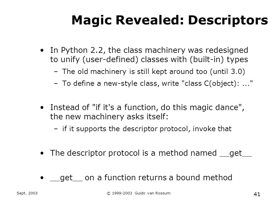 Sept. 2003© 1999-2003 Guido van Rossum 41 Magic Revealed: Descriptors In Python 2.2, the class machinery was redesigned to unify (user-defined) classe