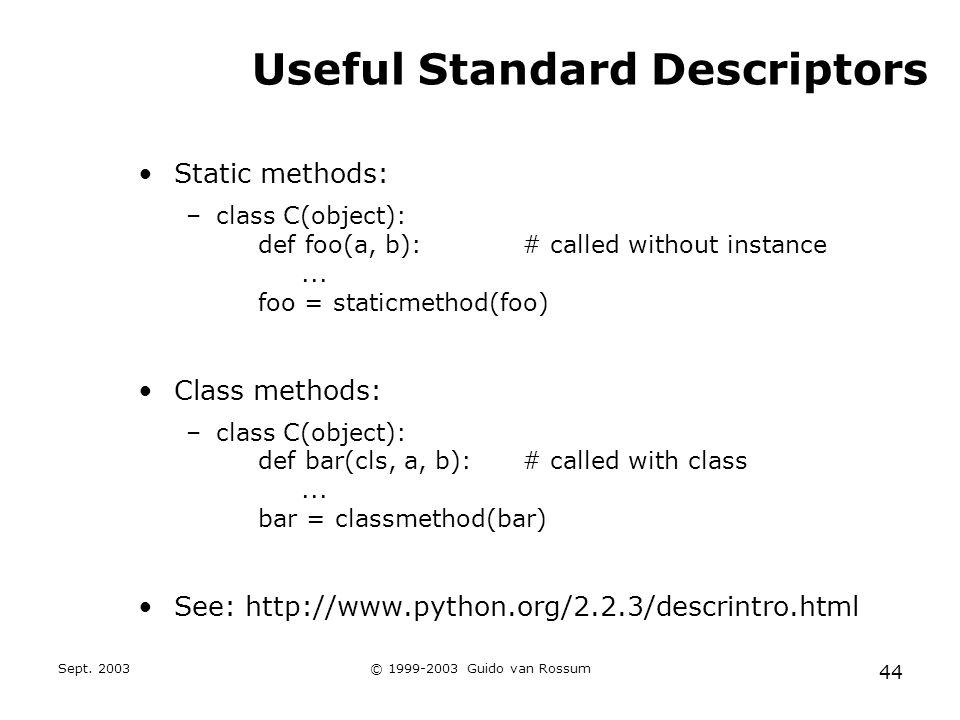 Sept. 2003© 1999-2003 Guido van Rossum 44 Useful Standard Descriptors Static methods: –class C(object): def foo(a, b):# called without instance... foo
