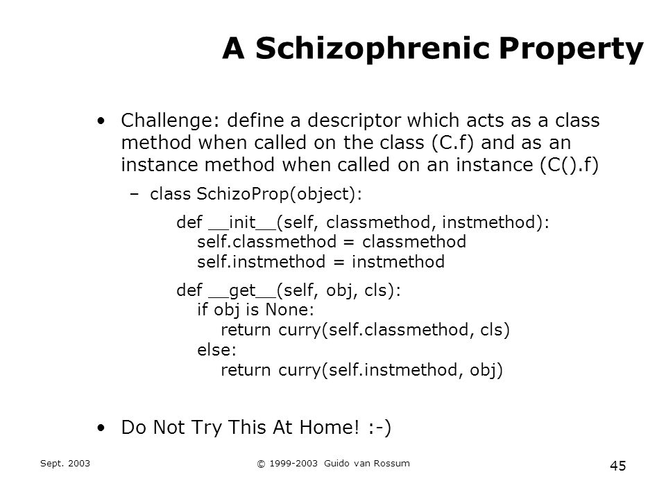Sept. 2003© 1999-2003 Guido van Rossum 45 A Schizophrenic Property Challenge: define a descriptor which acts as a class method when called on the clas