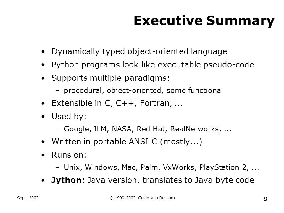 Sept. 2003© 1999-2003 Guido van Rossum 8 Executive Summary Dynamically typed object-oriented language Python programs look like executable pseudo-code