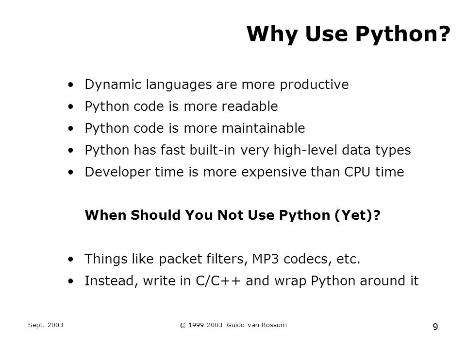 Sept. 2003© 1999-2003 Guido van Rossum 9 Why Use Python? Dynamic languages are more productive Python code is more readable Python code is more mainta