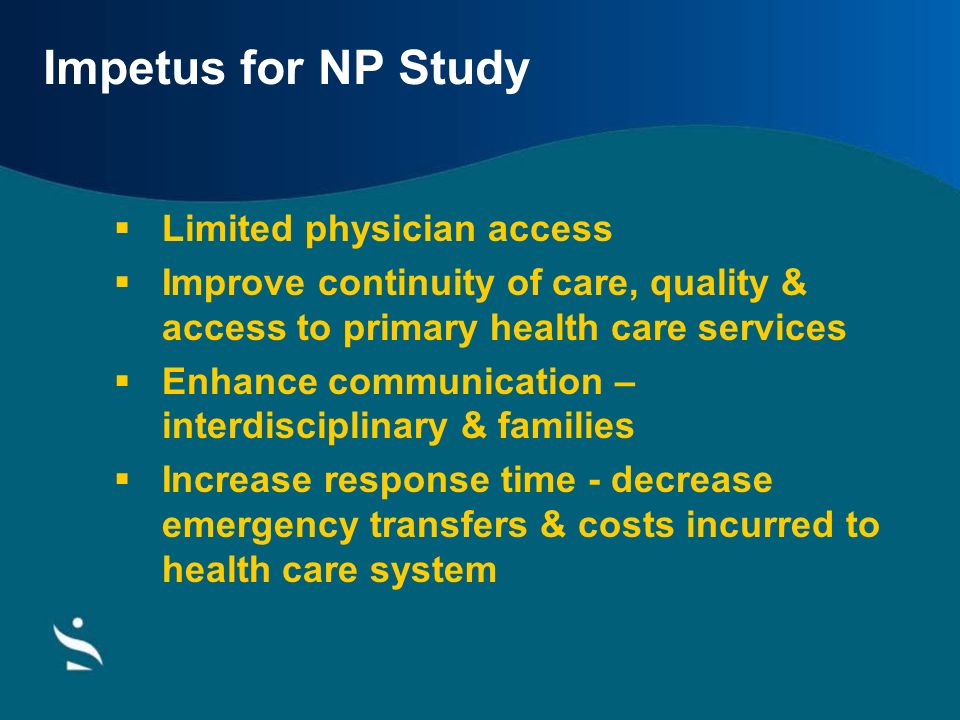 Impetus for NP Study Limited physician access Improve continuity of care, quality & access to primary health care services Enhance communication – int