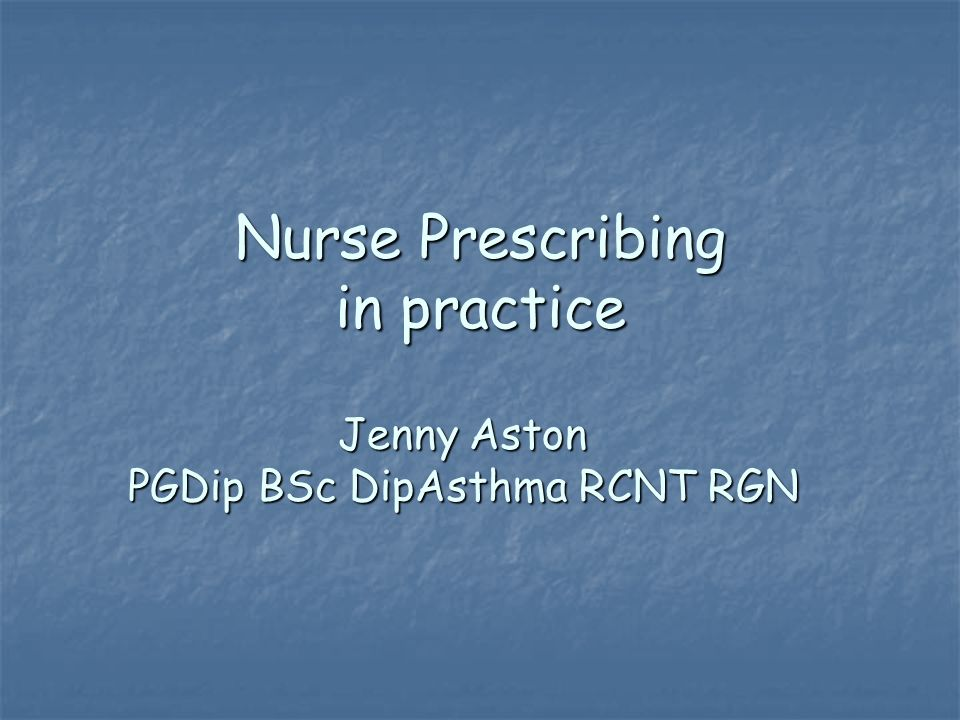 Nurse Prescribing in practice Jenny Aston PGDip BSc DipAsthma RCNT RGN