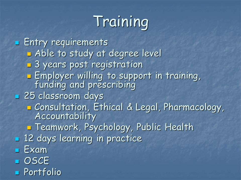 Training Entry requirements Entry requirements Able to study at degree level Able to study at degree level 3 years post registration 3 years post registration Employer willing to support in training, funding and prescribing Employer willing to support in training, funding and prescribing 25 classroom days 25 classroom days Consultation, Ethical & Legal, Pharmacology, Accountability Consultation, Ethical & Legal, Pharmacology, Accountability Teamwork, Psychology, Public Health Teamwork, Psychology, Public Health 12 days learning in practice 12 days learning in practice Exam Exam OSCE OSCE Portfolio Portfolio