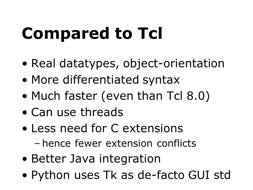 Compared to Tcl Real datatypes, object-orientation More differentiated syntax Much faster (even than Tcl 8.0) Can use threads Less need for C extensio