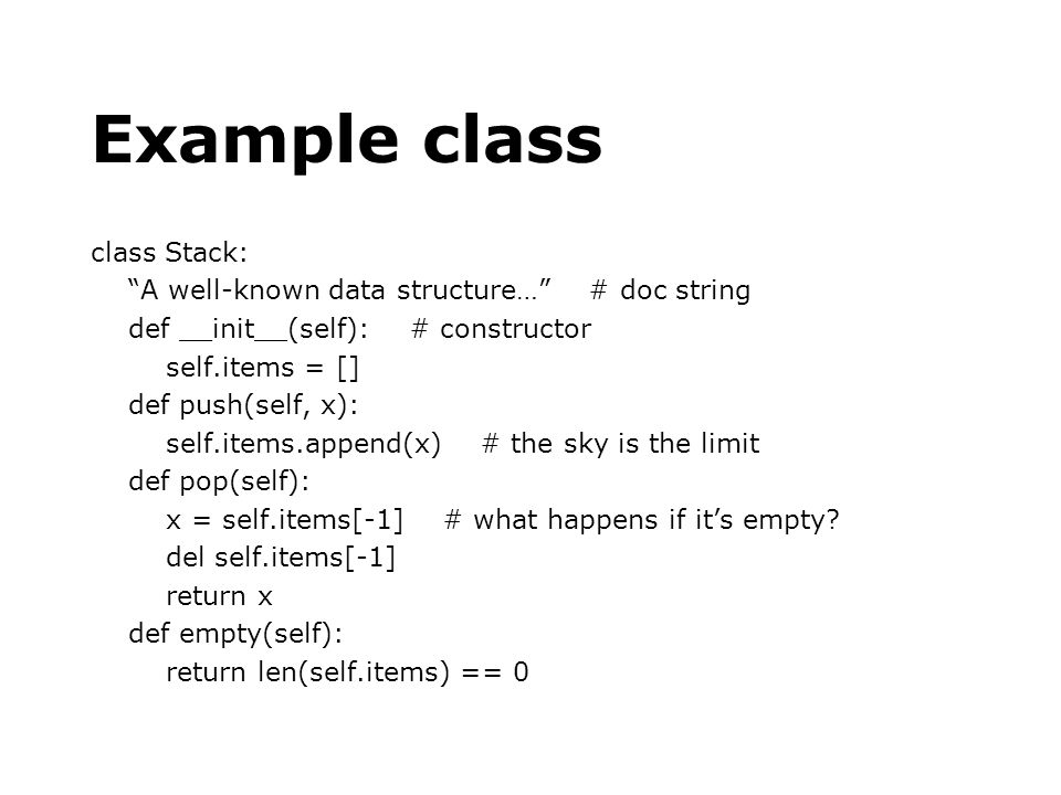 Example class class Stack: A well-known data structure… # doc string def __init__(self): # constructor self.items = [] def push(self, x): self.items.a