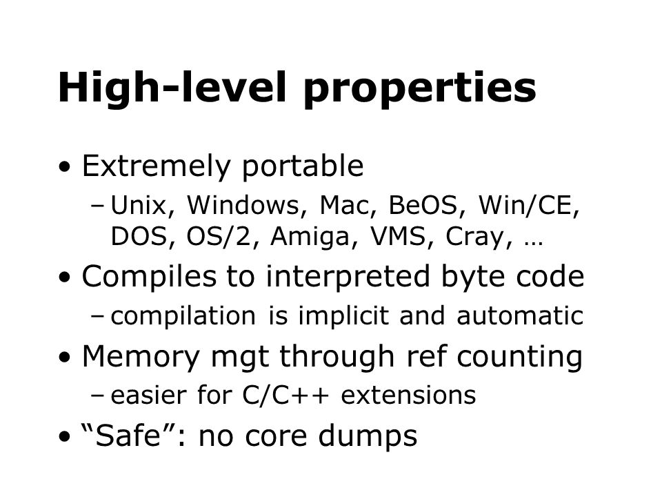 High-level properties Extremely portable –Unix, Windows, Mac, BeOS, Win/CE, DOS, OS/2, Amiga, VMS, Cray, … Compiles to interpreted byte code –compilat