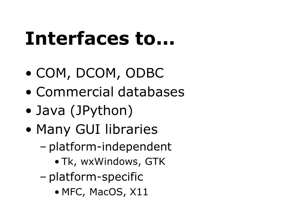 Interfaces to... COM, DCOM, ODBC Commercial databases Java (JPython) Many GUI libraries –platform-independent Tk, wxWindows, GTK –platform-specific MF