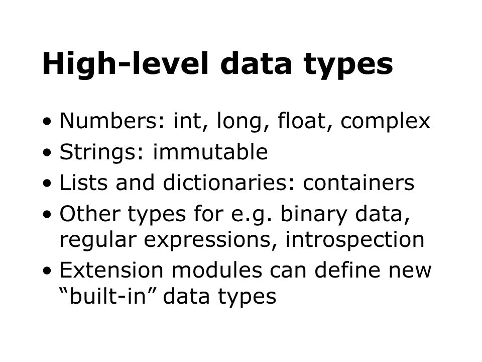 High-level data types Numbers: int, long, float, complex Strings: immutable Lists and dictionaries: containers Other types for e.g. binary data, regul