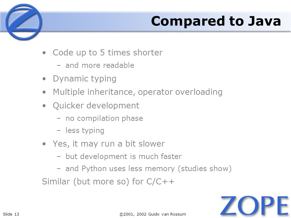 Slide 13©2001, 2002 Guido van Rossum Compared to Java Code up to 5 times shorter –and more readable Dynamic typing Multiple inheritance, operator over