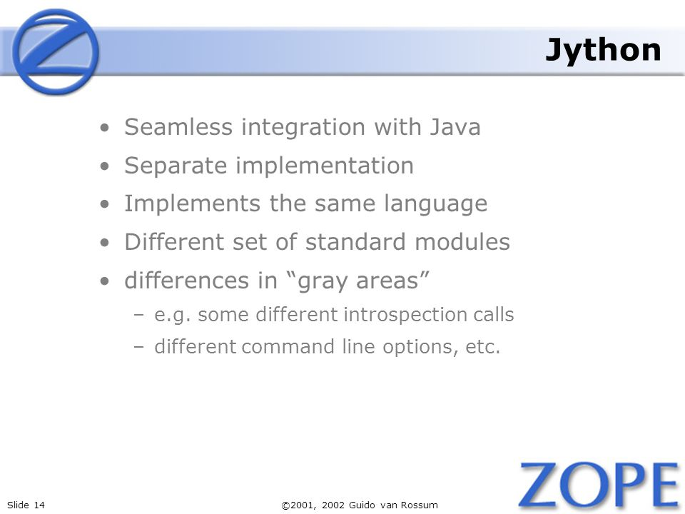Slide 14©2001, 2002 Guido van Rossum Jython Seamless integration with Java Separate implementation Implements the same language Different set of stand