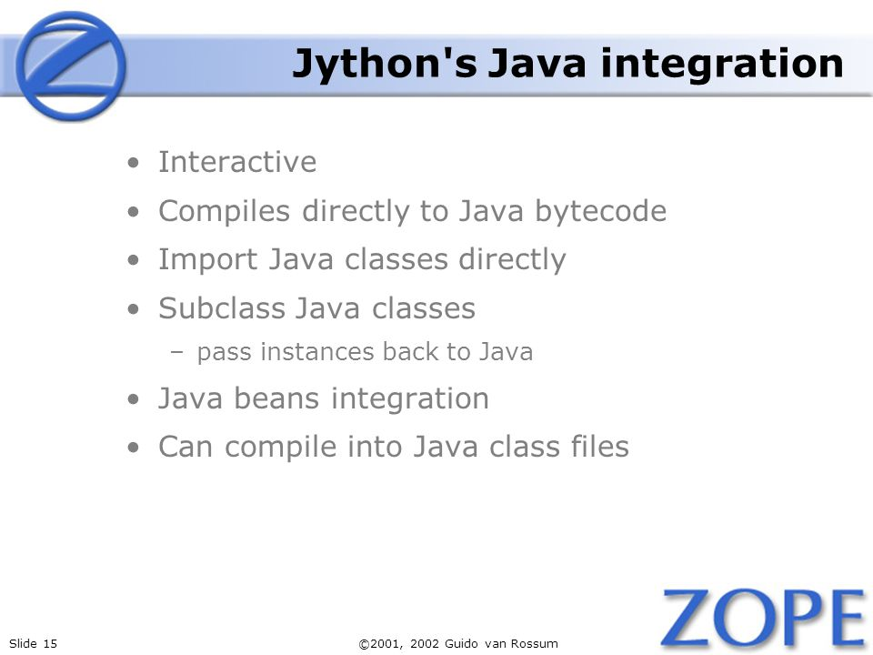 Slide 15©2001, 2002 Guido van Rossum Jython's Java integration Interactive Compiles directly to Java bytecode Import Java classes directly Subclass Ja
