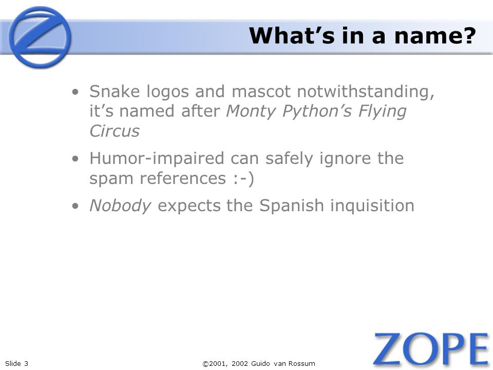 Slide 3©2001, 2002 Guido van Rossum Whats in a name? Snake logos and mascot notwithstanding, its named after Monty Pythons Flying Circus Humor-impaire