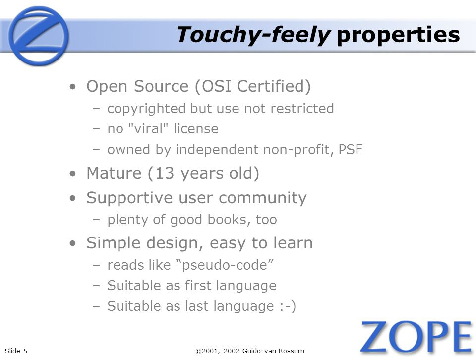 Slide 5©2001, 2002 Guido van Rossum Touchy-feely properties Open Source (OSI Certified) –copyrighted but use not restricted –no