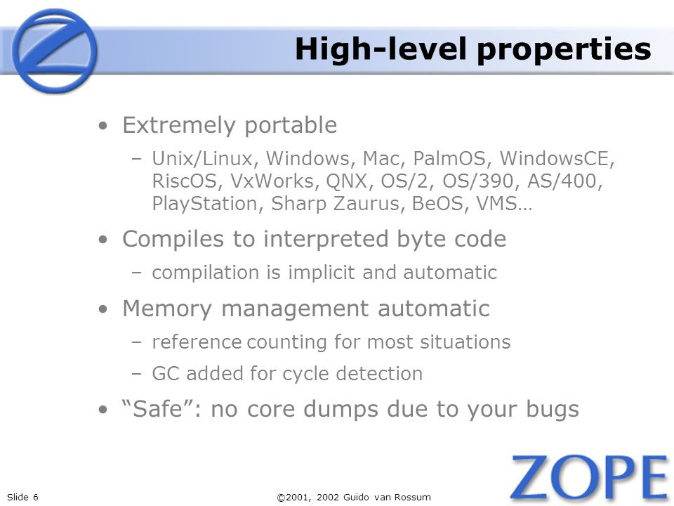 Slide 6©2001, 2002 Guido van Rossum High-level properties Extremely portable –Unix/Linux, Windows, Mac, PalmOS, WindowsCE, RiscOS, VxWorks, QNX, OS/2,