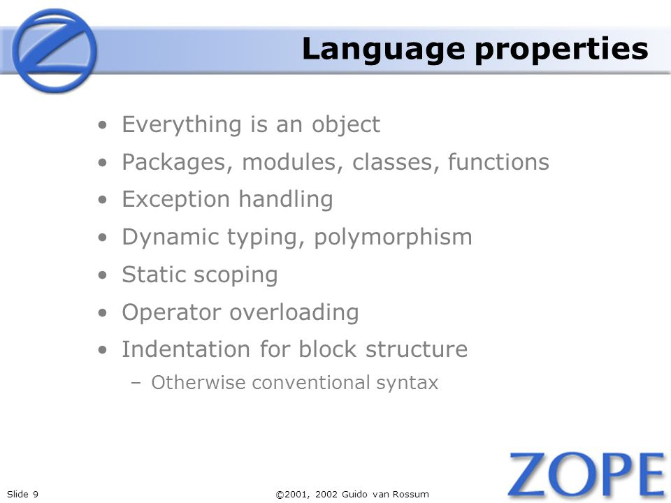 Slide 9©2001, 2002 Guido van Rossum Language properties Everything is an object Packages, modules, classes, functions Exception handling Dynamic typin
