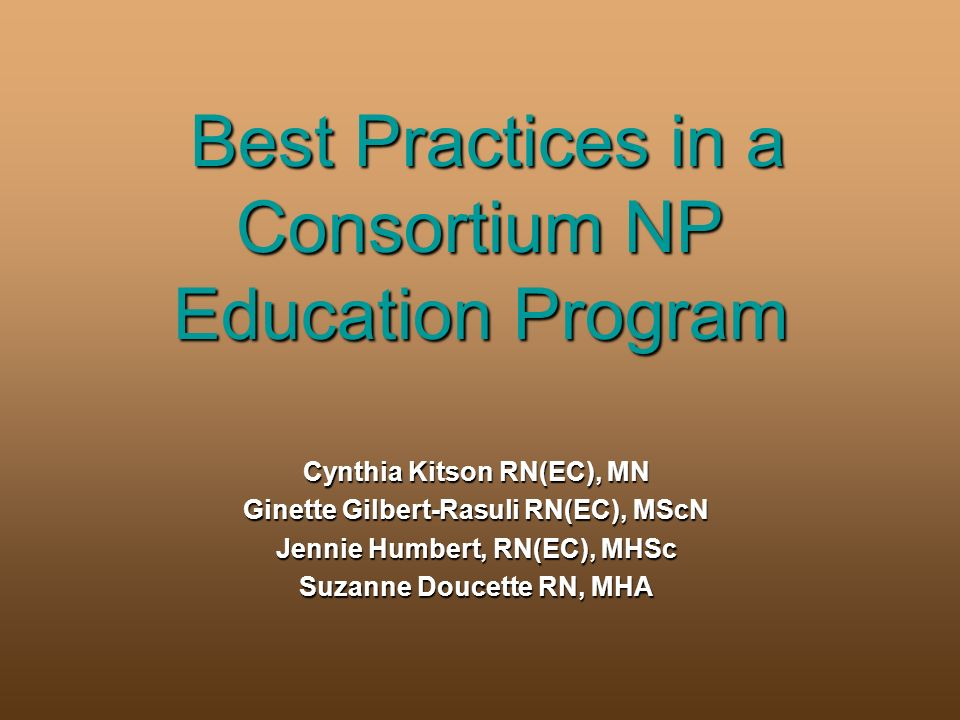 Best Practices in a Consortium NP Education Program Cynthia Kitson RN(EC), MN Ginette Gilbert-Rasuli RN(EC), MScN Jennie Humbert, RN(EC), MHSc Suzanne Doucette RN, MHA