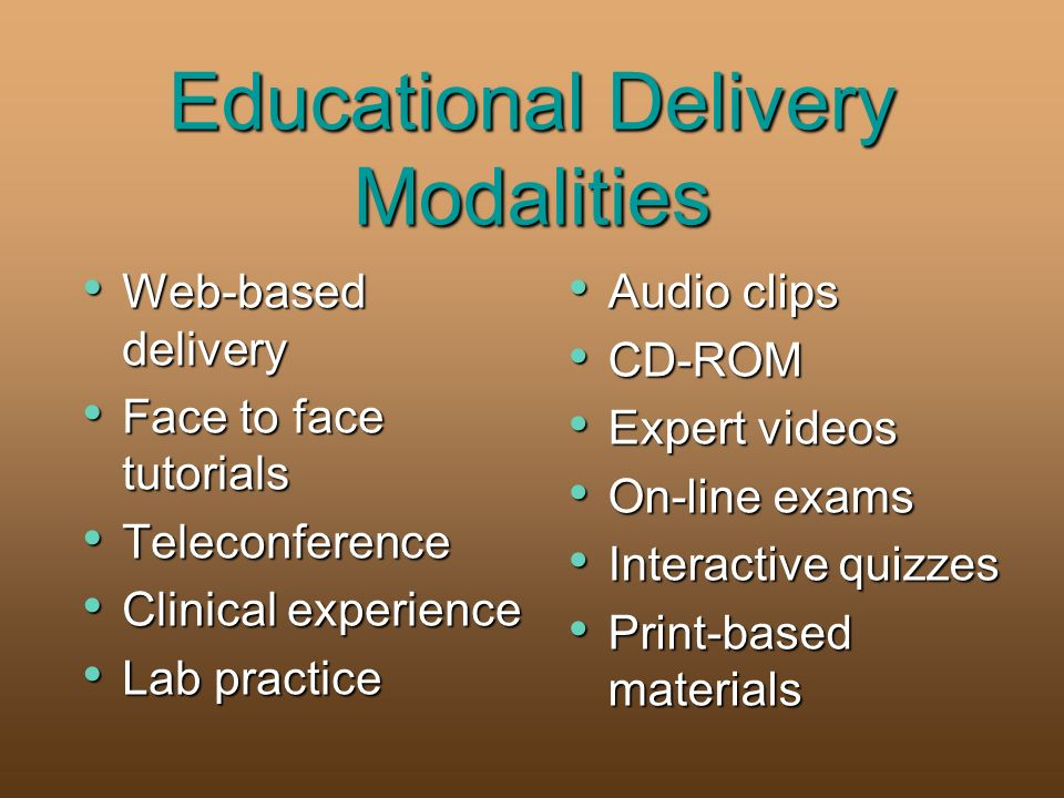 Educational Delivery Modalities Web-based delivery Web-based delivery Face to face tutorials Face to face tutorials Teleconference Teleconference Clinical experience Clinical experience Lab practice Lab practice Audio clips Audio clips CD-ROM CD-ROM Expert videos Expert videos On-line exams On-line exams Interactive quizzes Interactive quizzes Print-based materials Print-based materials