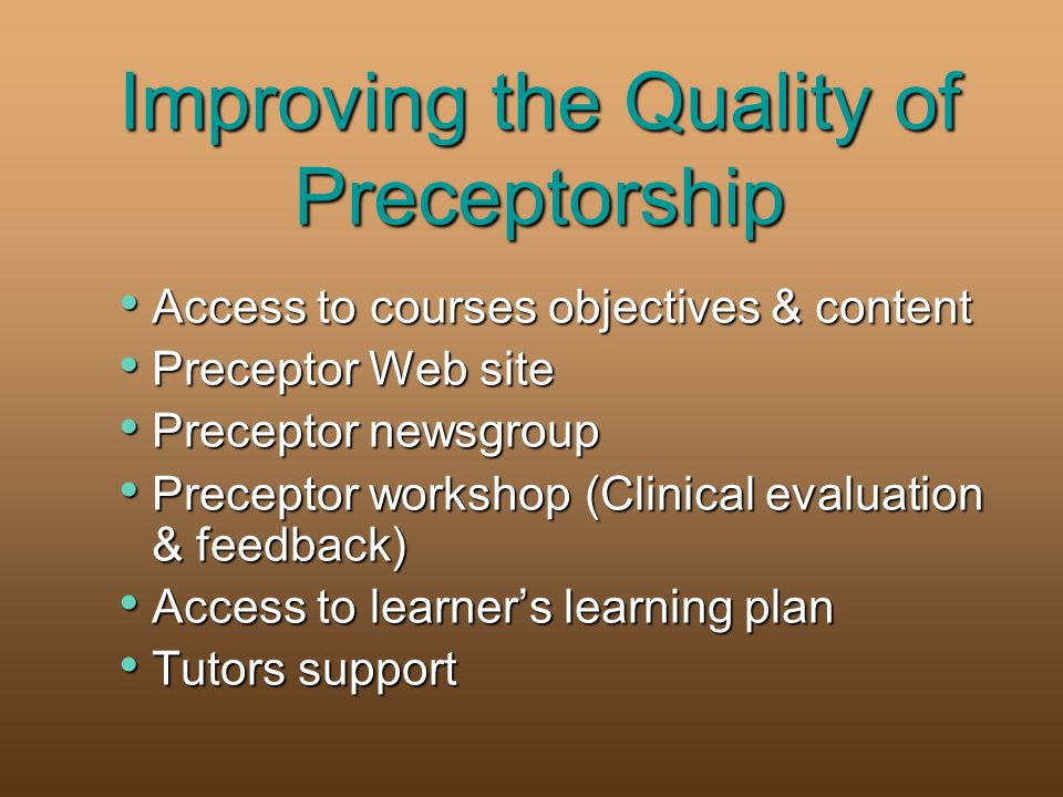 Improving the Quality of Preceptorship Access to courses objectives & content Access to courses objectives & content Preceptor Web site Preceptor Web site Preceptor newsgroup Preceptor newsgroup Preceptor workshop (Clinical evaluation & feedback) Preceptor workshop (Clinical evaluation & feedback) Access to learners learning plan Access to learners learning plan Tutors support Tutors support