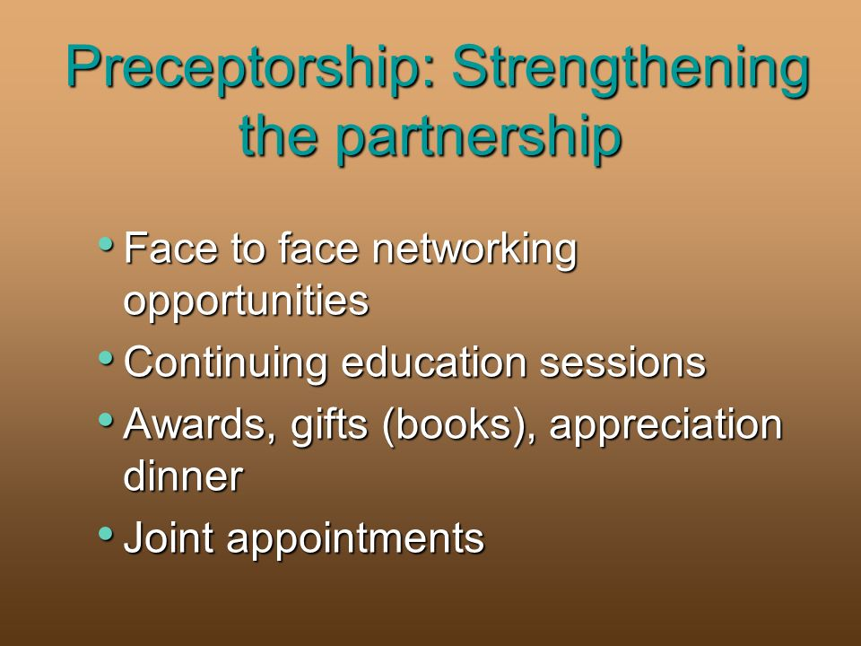 Preceptorship: Strengthening the partnership Face to face networking opportunities Face to face networking opportunities Continuing education sessions Continuing education sessions Awards, gifts (books), appreciation dinner Awards, gifts (books), appreciation dinner Joint appointments Joint appointments