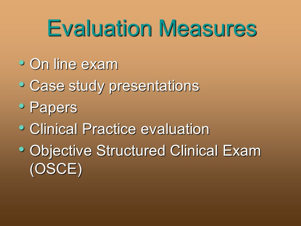 Evaluation Measures On line exam On line exam Case study presentations Case study presentations Papers Papers Clinical Practice evaluation Clinical Practice evaluation Objective Structured Clinical Exam (OSCE) Objective Structured Clinical Exam (OSCE)
