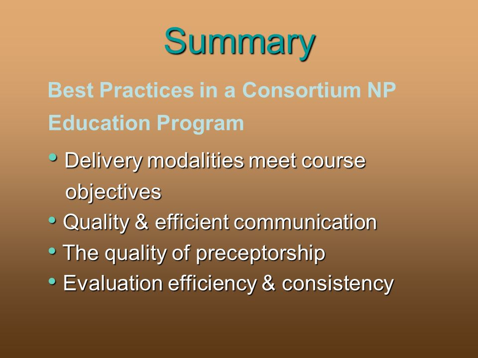 Summary Best Practices in a Consortium NP Education Program Delivery modalities meet course Delivery modalities meet course objectives objectives Quality & efficient communication Quality & efficient communication The quality of preceptorship The quality of preceptorship Evaluation efficiency & consistency Evaluation efficiency & consistency