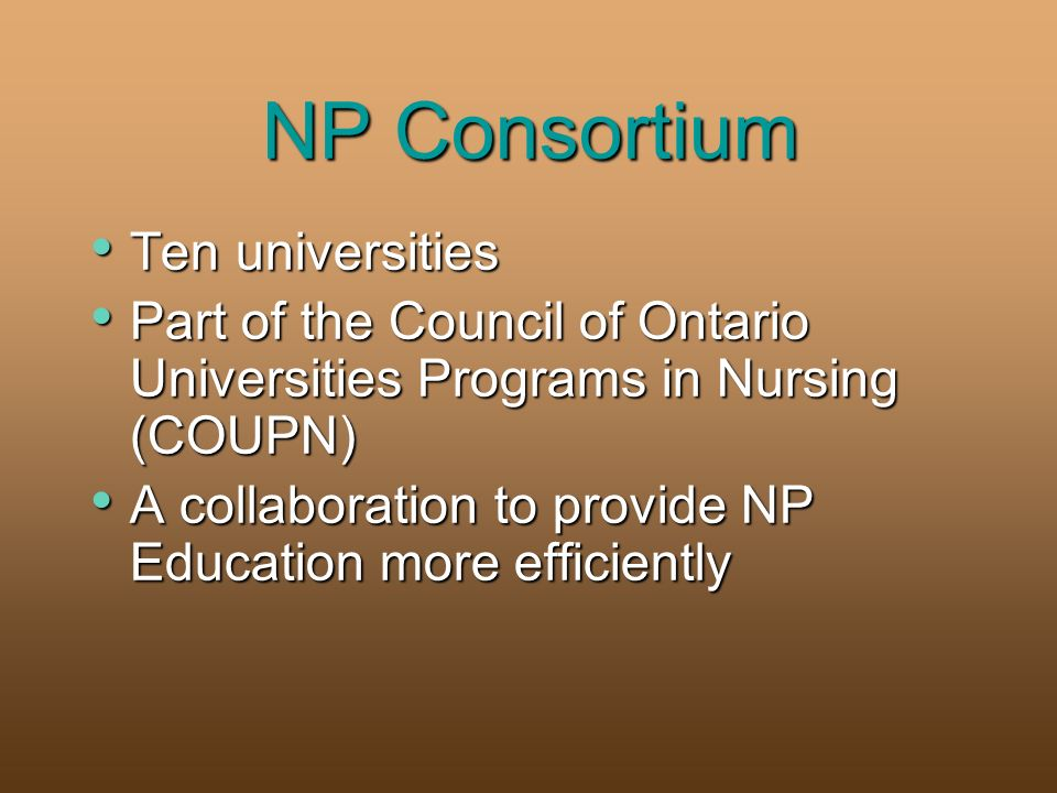 NP Consortium Ten universities Ten universities Part of the Council of Ontario Universities Programs in Nursing (COUPN) Part of the Council of Ontario Universities Programs in Nursing (COUPN) A collaboration to provide NP Education more efficiently A collaboration to provide NP Education more efficiently