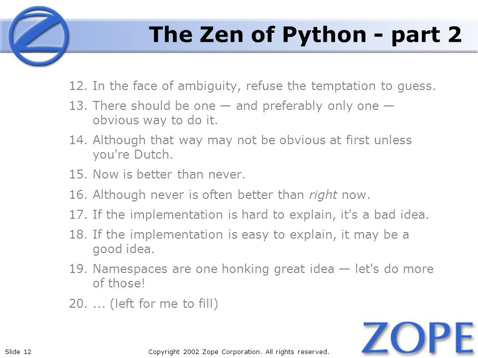 Slide 12Copyright 2002 Zope Corporation. All rights reserved. The Zen of Python - part 2 12.In the face of ambiguity, refuse the temptation to guess.
