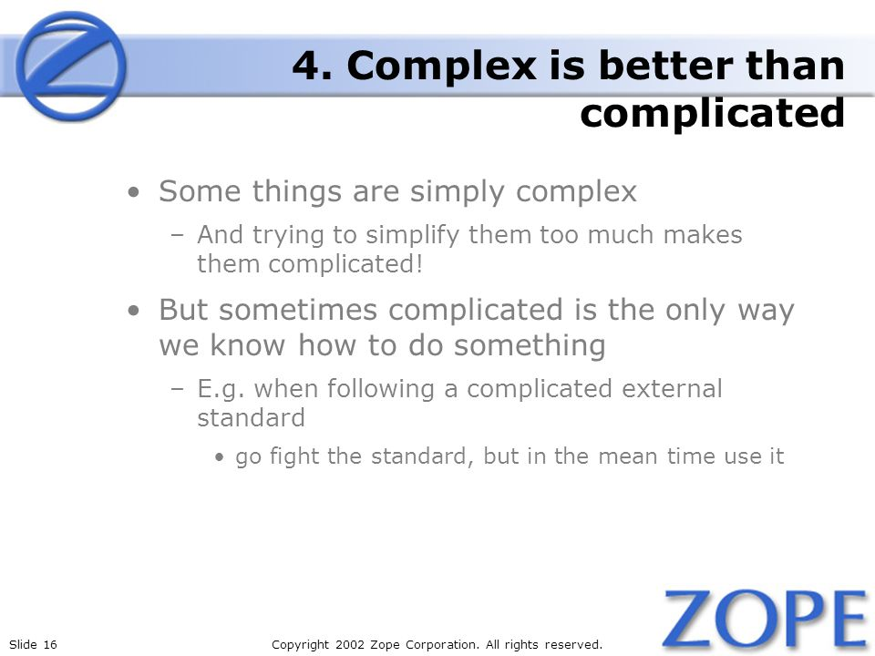 Slide 16Copyright 2002 Zope Corporation. All rights reserved. 4. Complex is better than complicated Some things are simply complex –And trying to simp
