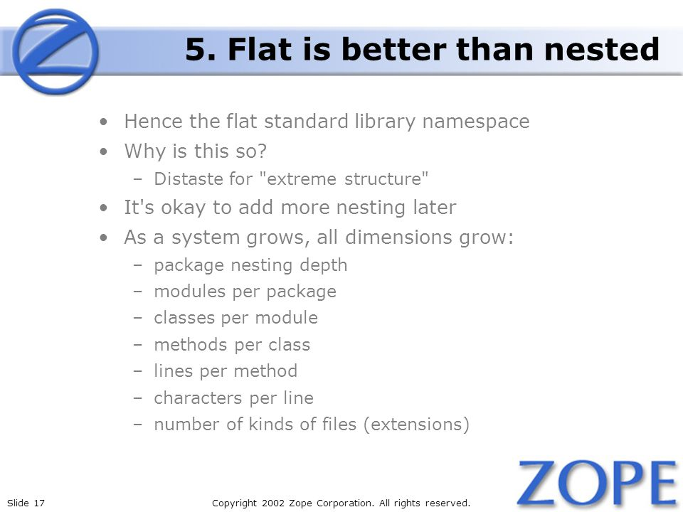 Slide 17Copyright 2002 Zope Corporation. All rights reserved. 5. Flat is better than nested Hence the flat standard library namespace Why is this so?