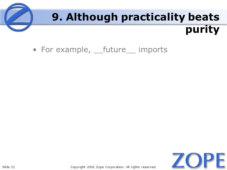 Slide 21Copyright 2002 Zope Corporation. All rights reserved. 9. Although practicality beats purity For example, __future__ imports