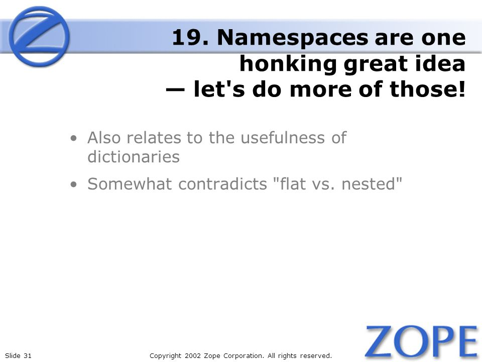 Slide 31Copyright 2002 Zope Corporation. All rights reserved. 19. Namespaces are one honking great idea let's do more of those! Also relates to the us