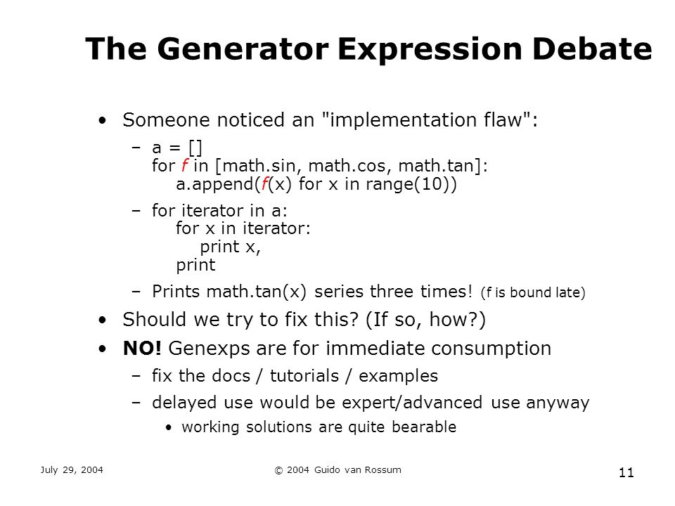 July 29, 2004© 2004 Guido van Rossum 11 The Generator Expression Debate Someone noticed an implementation flaw : –a = [] for f in [math.sin, math.cos, math.tan]: a.append(f(x) for x in range(10)) –for iterator in a: for x in iterator: print x, print –Prints math.tan(x) series three times.