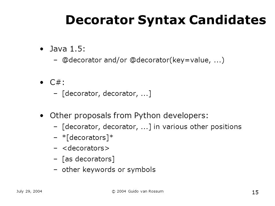 July 29, 2004© 2004 Guido van Rossum 15 Decorator Syntax Candidates Java 1.5: –@decorator and/or @decorator(key=value,...) C#: –[decorator, decorator,...] Other proposals from Python developers: –[decorator, decorator,...] in various other positions –*[decorators]* – –[as decorators] –other keywords or symbols
