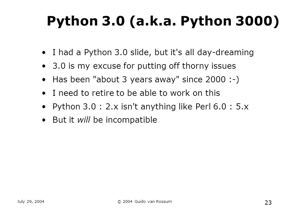 July 29, 2004© 2004 Guido van Rossum 23 Python 3.0 (a.k.a. Python 3000) I had a Python 3.0 slide, but it's all day-dreaming 3.0 is my excuse for putti