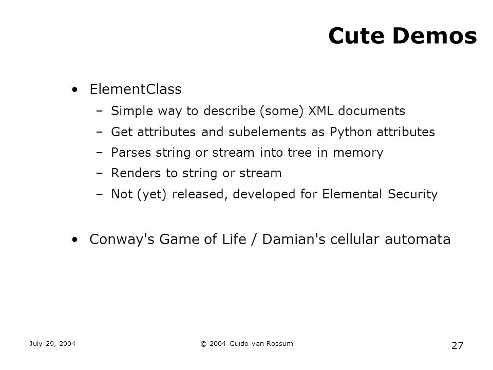 July 29, 2004© 2004 Guido van Rossum 27 Cute Demos ElementClass –Simple way to describe (some) XML documents –Get attributes and subelements as Python attributes –Parses string or stream into tree in memory –Renders to string or stream –Not (yet) released, developed for Elemental Security Conway s Game of Life / Damian s cellular automata