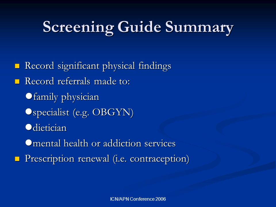 ICN/APN Conference 2006 Screening Guide Summary Record significant physical findings Record significant physical findings Record referrals made to: Record referrals made to: family physician family physician specialist (e.g.