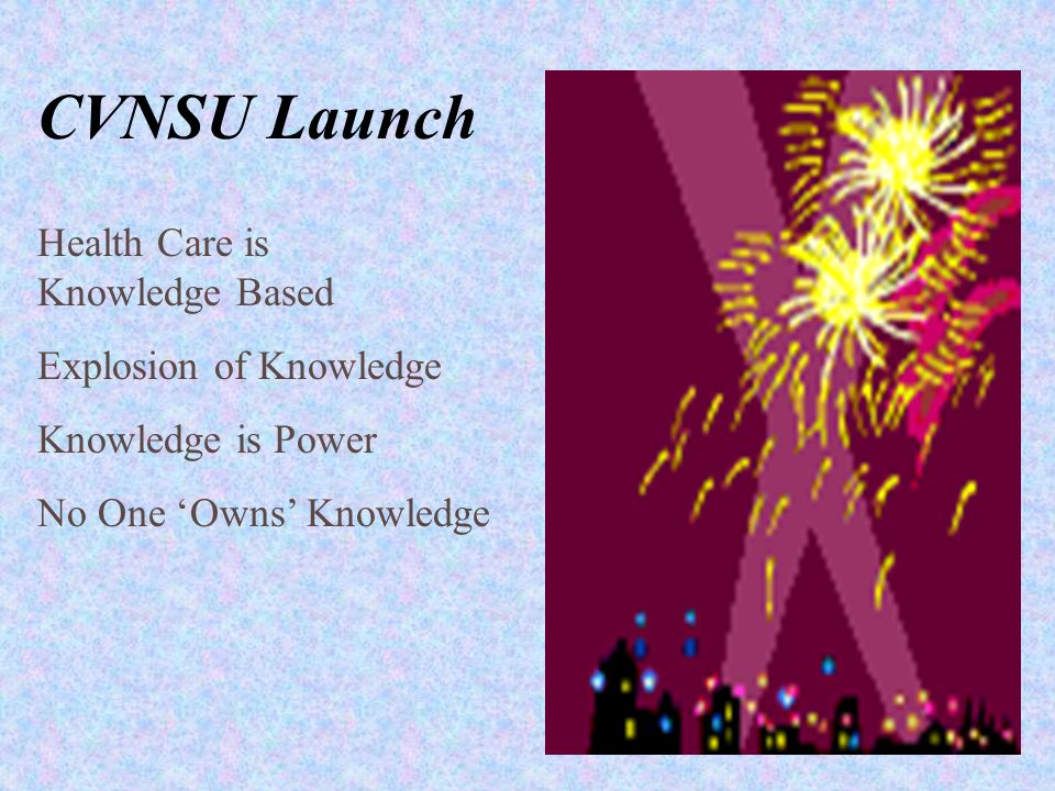 CVNSU Launch Health Care is Knowledge Based Explosion of Knowledge Knowledge is Power No One Owns Knowledge