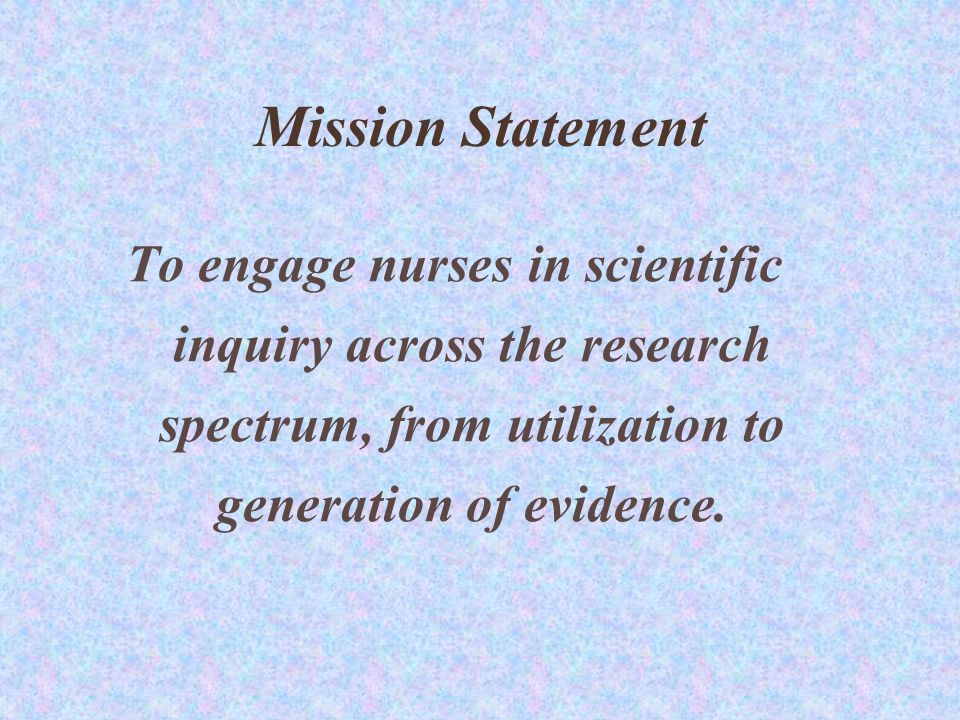 Mission Statement To engage nurses in scientific inquiry across the research spectrum, from utilization to generation of evidence.