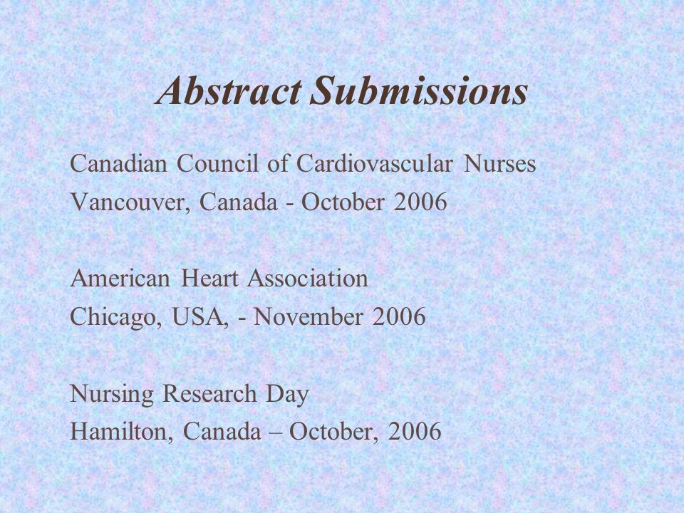 Abstract Submissions Canadian Council of Cardiovascular Nurses Vancouver, Canada - October 2006 American Heart Association Chicago, USA, - November 2006 Nursing Research Day Hamilton, Canada – October, 2006