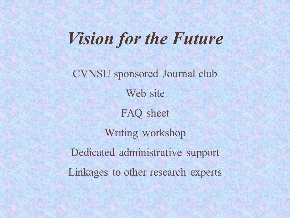 Vision for the Future CVNSU sponsored Journal club Web site FAQ sheet Writing workshop Dedicated administrative support Linkages to other research experts