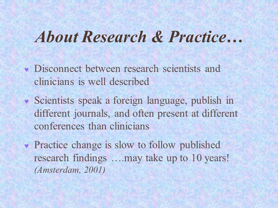 About Research & Practice… Disconnect between research scientists and clinicians is well described Scientists speak a foreign language, publish in different journals, and often present at different conferences than clinicians Practice change is slow to follow published research findings ….may take up to 10 years.