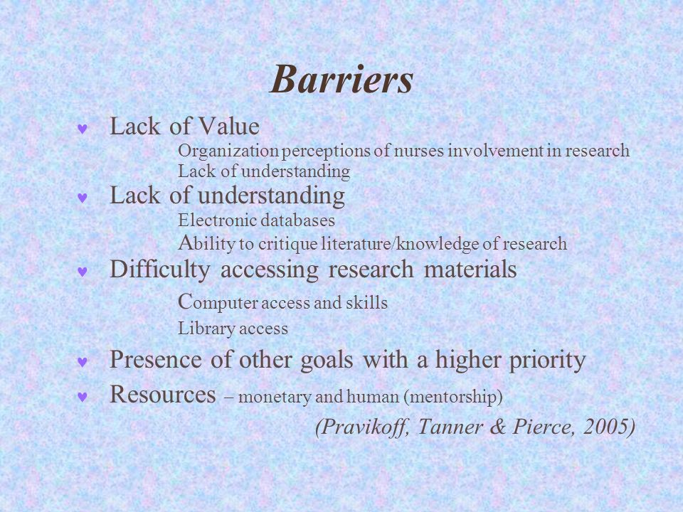 Barriers Lack of Value Organization perceptions of nurses involvement in research Lack of understanding Electronic databases A bility to critique literature/knowledge of research Difficulty accessing research materials C omputer access and skills Library access Presence of other goals with a higher priority Resources – monetary and human (mentorship) (Pravikoff, Tanner & Pierce, 2005)