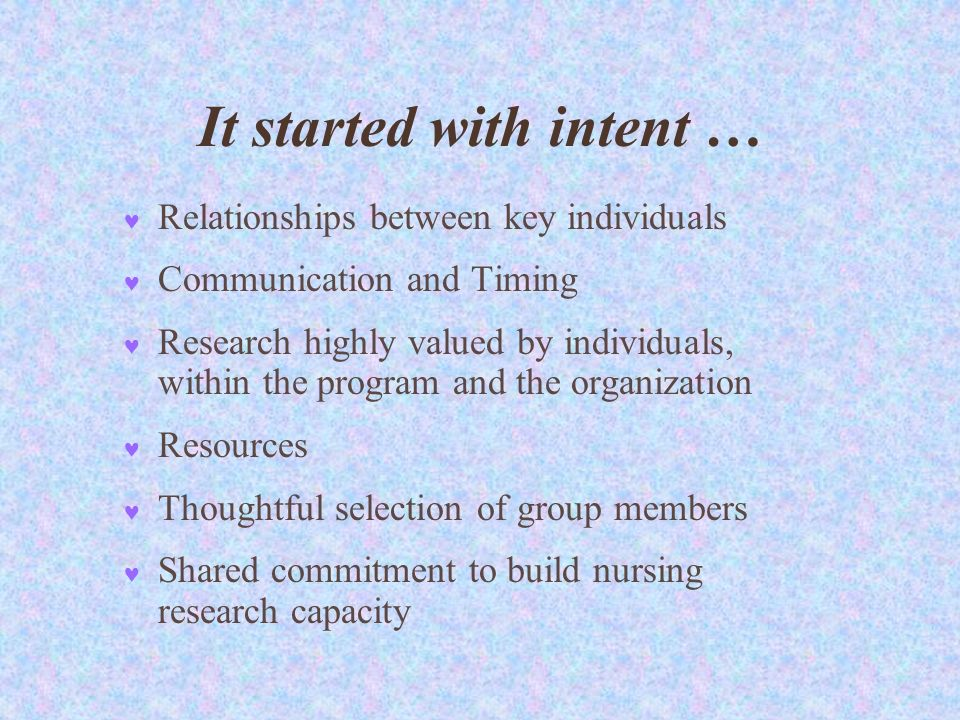 It started with intent … Relationships between key individuals Communication and Timing Research highly valued by individuals, within the program and the organization Resources Thoughtful selection of group members Shared commitment to build nursing research capacity