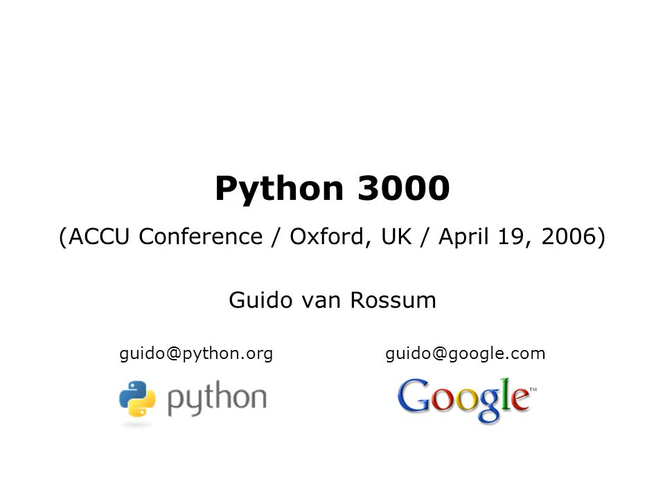 Python 3000 (ACCU Conference / Oxford, UK / April 19, 2006) Guido van Rossum guido@python.orgguido@google.com